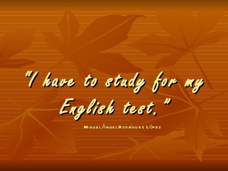 """ I have to study for my English test."" Miguel Ángel Rodríguez López"