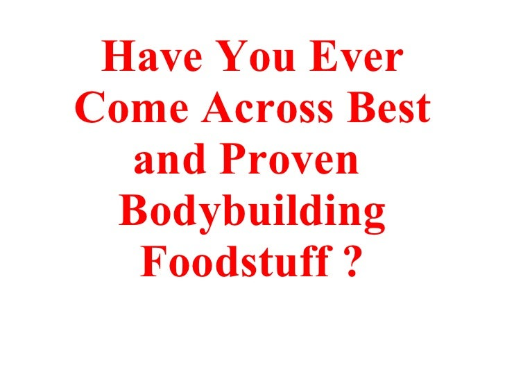 Have You Ever Come Across Best and Proven  Bodybuilding Foodstuff ?
