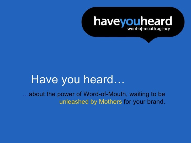 Have you heard… … about the power of Word-of-Mouth, waiting to be  unleashed   by Mothers  for your brand.
