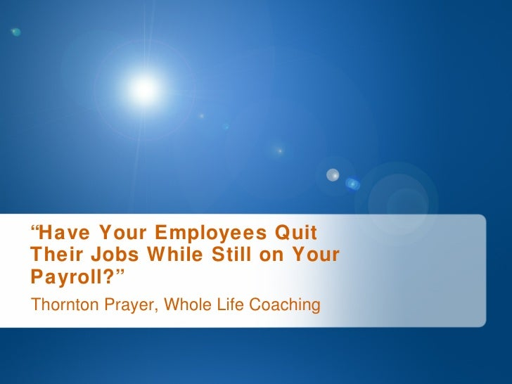 """Thornton Prayer, Whole Life Coaching """" Have Your Employees Quit  Their Jobs While Still on Your  Payroll?"""""""