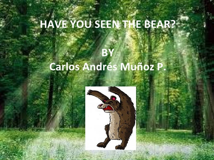 HAVE YOU SEEN THE BEAR? BY Carlos Andrés Muñoz P.