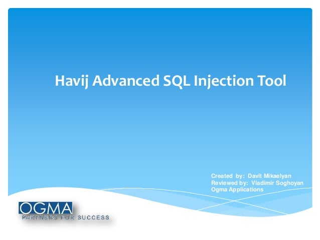 Havij Advanced SQL Injection Tool  Created by: Davit Mikaelyan Reviewed by: Vladimir Soghoyan Ogma Applications