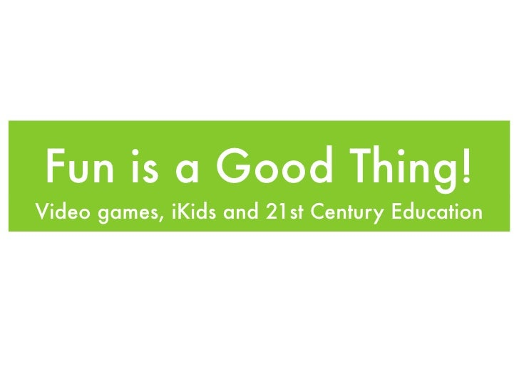 Fun is a Good Thing! Video games, iKids and 21st Century Education