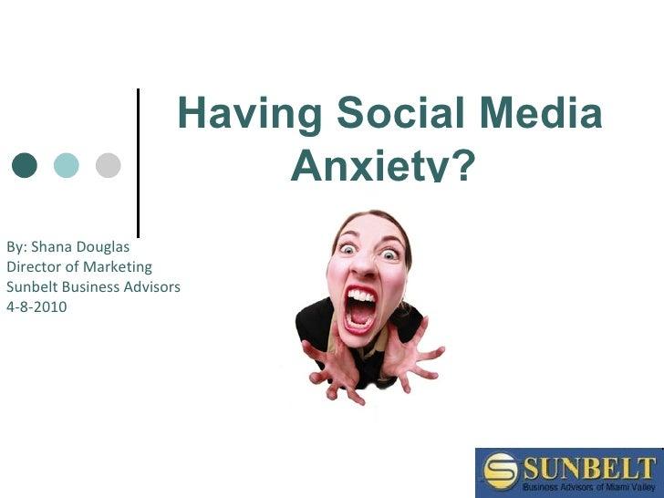 Having Social Media Anxiety?   By: Shana Douglas  Director of Marketing Sunbelt Business Advisors 4-8-2010