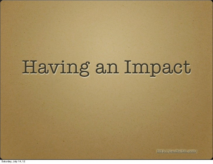 Having an Impact                              http://paulbohm.com/Saturday, July 14, 12