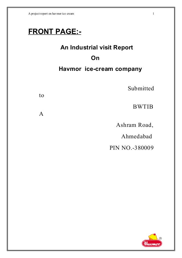 A project report on havmor ice cream FRONT PAGE:- An Industrial visit Report On Havmor ice-cream company Submitted to BWTI...