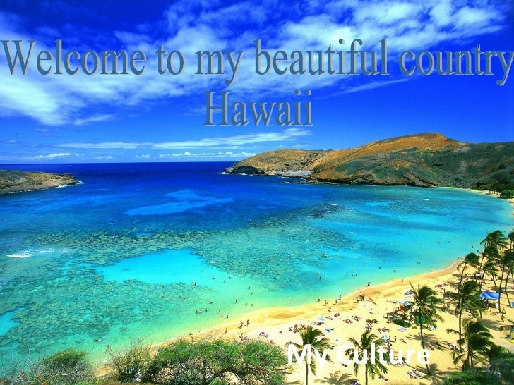 My Culture Welcome to my beautiful country Hawaii