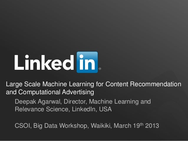 Large Scale Machine Learning for Content Recommendation and Computational Advertising Deepak Agarwal, Director, Machine Le...