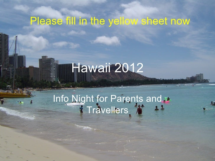 Please fill in the yellow sheet now         Hawaii 2012     Info Night for Parents and             Travellers