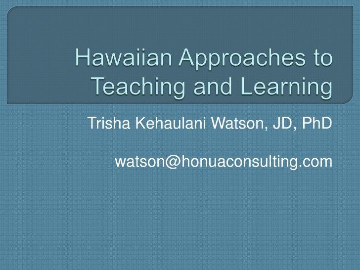 Hawaiian Approaches to Teaching and Learning<br />Trisha Kehaulani Watson, JD, PhD<br />watson@honuaconsulting.com<br />