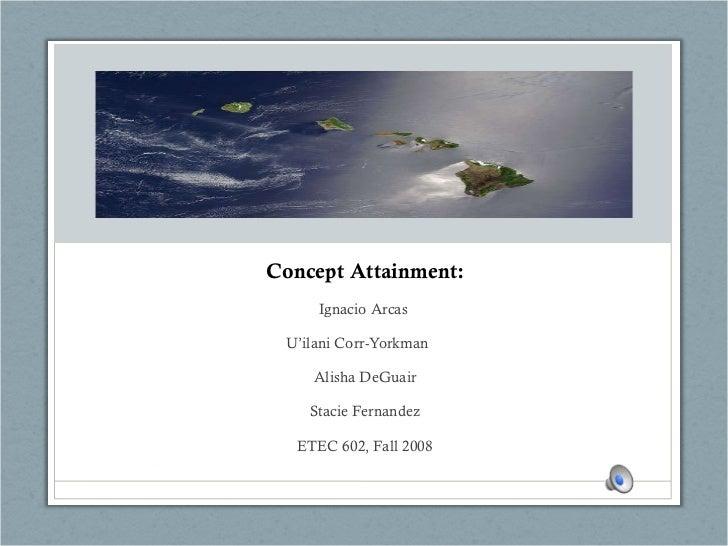 Concept Attainment: Ignacio Arcas  U'ilani Corr-Yorkman  Alisha DeGuair Stacie Fernandez ETEC 602, Fall 2008