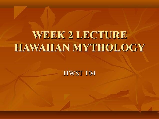 WEEK 2 LECTUREWEEK 2 LECTURE HAWAIIAN MYTHOLOGYHAWAIIAN MYTHOLOGY HWST 104HWST 104