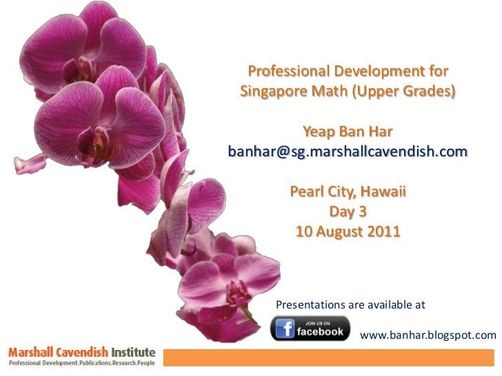 Professional Development for <br />Singapore Math (Upper Grades)<br />Yeap Ban Har<br />banhar@sg.marshallcavendish.com<br...