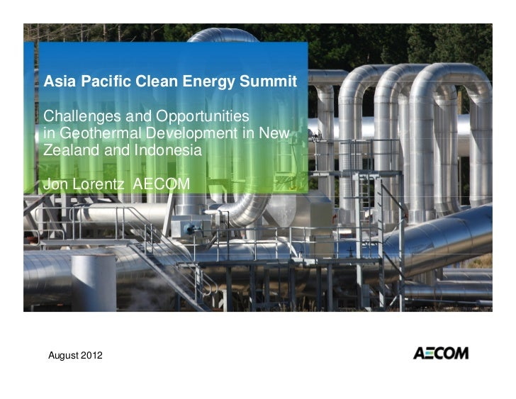 Asia Pacific Clean Energy SummitChallenges and Opportunitiesin Geothermal Development in NewZealand and IndonesiaJon Loren...