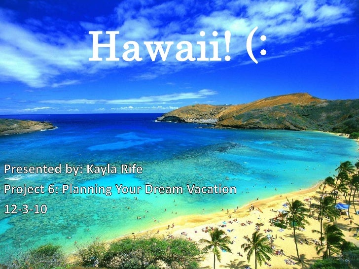 Hawaii! (:<br />Presented by: Kayla Rife<br />Project 6: Planning Your Dream Vacation<br />12-3-10<br />