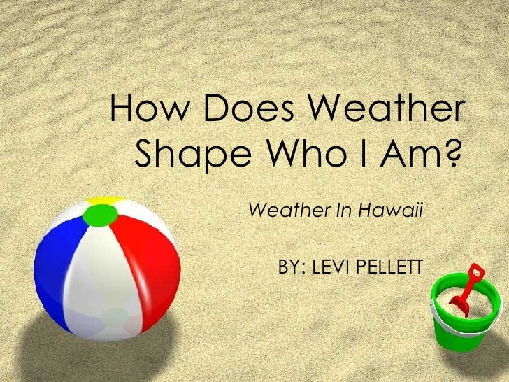 How Does Weather Shape Who I Am? Weather In Hawaii BY: LEVI PELLETT