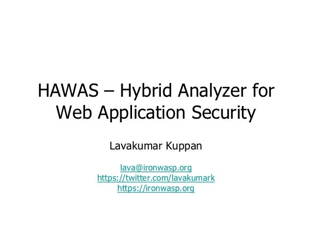 HAWAS – Hybrid Analyzer for  Web Application Security         Lavakumar Kuppan            lava@ironwasp.org      https://t...