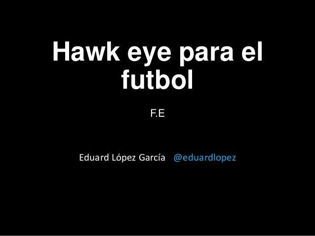 Hawk eye para el    futbol                ----                F.E  Eduard López García @eduardlopez