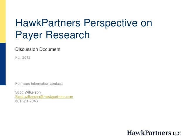 HawkPartners Perspective on Payer Research Discussion Document Fall 2012 For more information contact: Scott Wilkerson Sco...