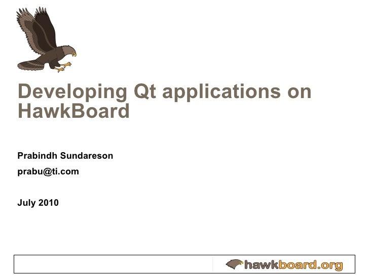 Developing Qt applications on HawkBoard Prabindh Sundareson [email_address] July 2010