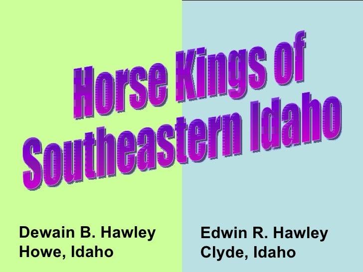 Horse Kings of Southeastern Idaho  Dewain B. Hawley Howe, Idaho Edwin R. Hawley Clyde, Idaho