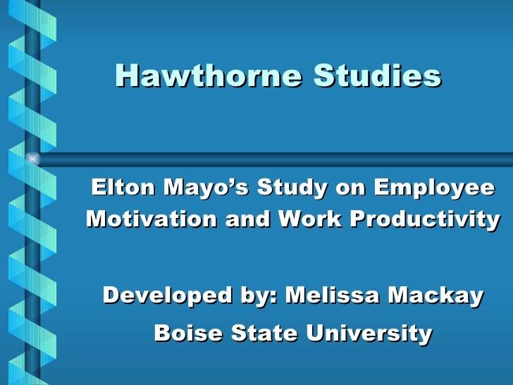 Hawthorne Studies Elton Mayo's Study on Employee Motivation and Work Productivity Developed by: Melissa Mackay Boise State...
