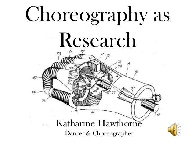 Choreography as Research Katharine Hawthorne Dancer & Choreographer