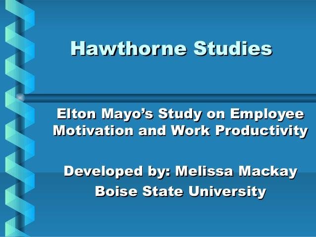 Hawthorne StudiesHawthorne Studies Elton Mayo's Study on EmployeeElton Mayo's Study on Employee Motivation and Work Produc...