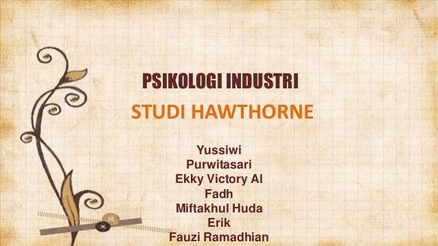 PSIKOLOGI INDUSTRI  STUDI HAWTHORNE Yussiwi Purwitasari Ekky Victory Al Fadh Miftakhul Huda Erik Fauzi Ramadhian