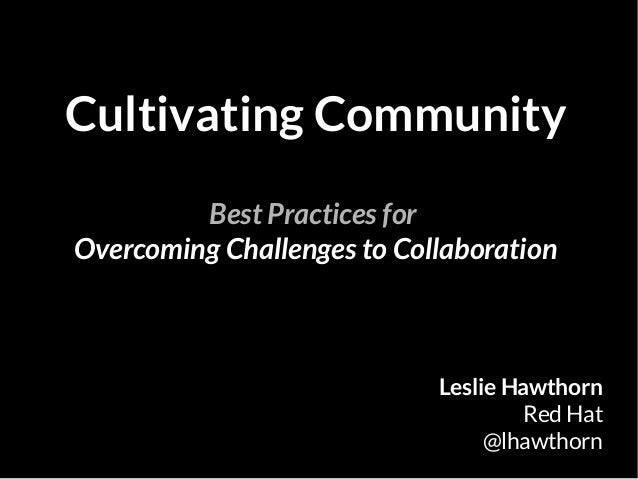 Cultivating Community Best Practices for Overcoming Challenges to Collaboration Leslie Hawthorn Red Hat @lhawthorn