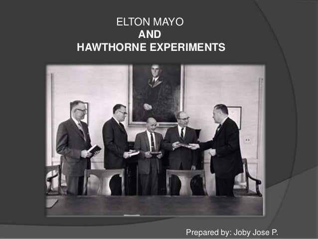 ELTON MAYO        ANDHAWTHORNE EXPERIMENTS               Prepared by: Joby Jose P.