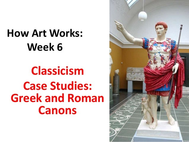 How Art Works: Week 6 Classicism Case Studies: Greek and Roman Canons