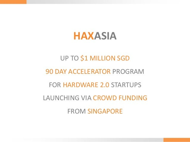 HAXASIA UP TO $1 MILLION SGD 90 DAY ACCELERATOR PROGRAM FOR HARDWARE 2.0 STARTUPS  LAUNCHING VIA CROWD FUNDING FROM SINGAP...