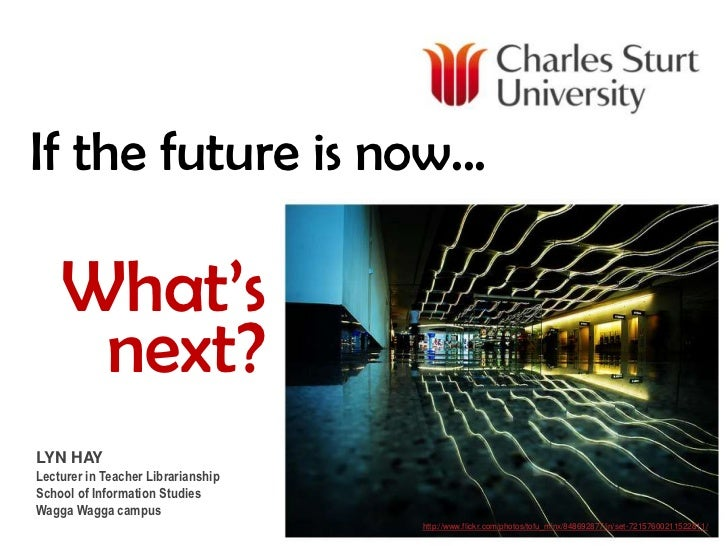 If the future is now...<br />What's next?<br />LYN HAY<br />Lecturer in Teacher Librarianship<br />School of Information S...