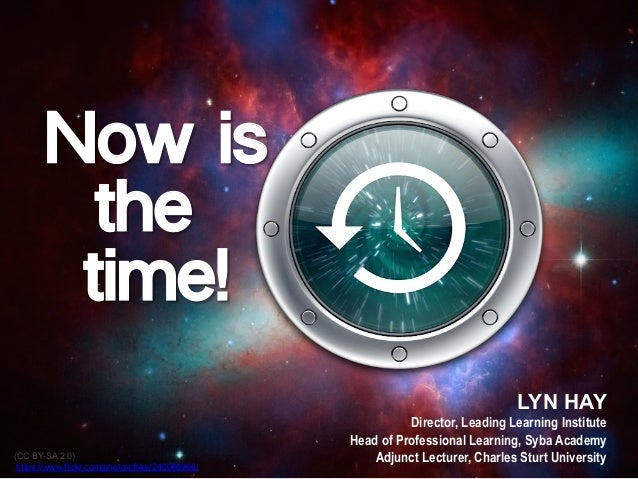 Now is the time! LYN HAY Director, Leading Learning Institute Head of Professional Learning, Syba Academy Adjunct Lecturer...
