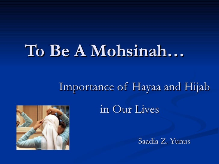To Be A   Mohsinah…   Importance of Hayaa and Hijab    in Our Lives   Saadia Z. Yunus