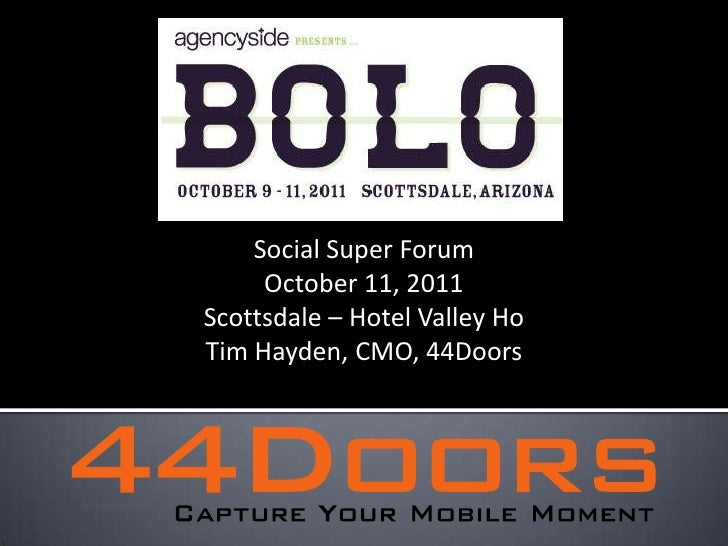 Social Super Forum<br />October 11, 2011<br />Scottsdale – Hotel Valley Ho<br />Tim Hayden, CMO, 44Doors<br />