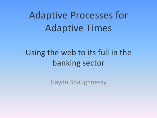 Adaptive Processes for    Adaptive TimesUsing the web to its full in the        banking sector       Haydn Shaughnessy