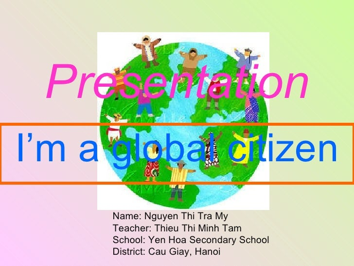 Presentation I'm a global citizen Name: Nguyen Thi Tra My Teacher: Thieu Thi Minh Tam School: Yen Hoa Secondary School Dis...