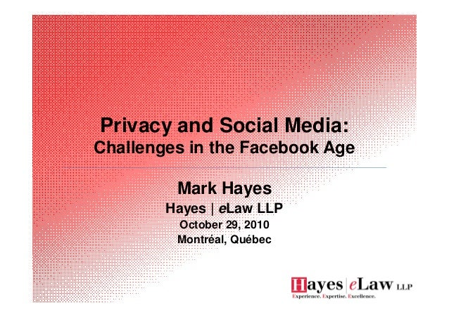 Privacy and Social Media: Challenges in the Facebook Age Mark Hayes Hayes | eLaw LLP October 29, 2010 Montréal, Québec