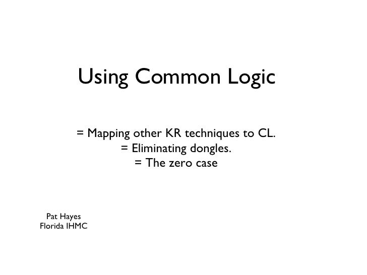 Using Common Logic <ul><li>= Mapping other KR techniques to CL. </li></ul><ul><li>= Eliminating dongles. </li></ul><ul><li...
