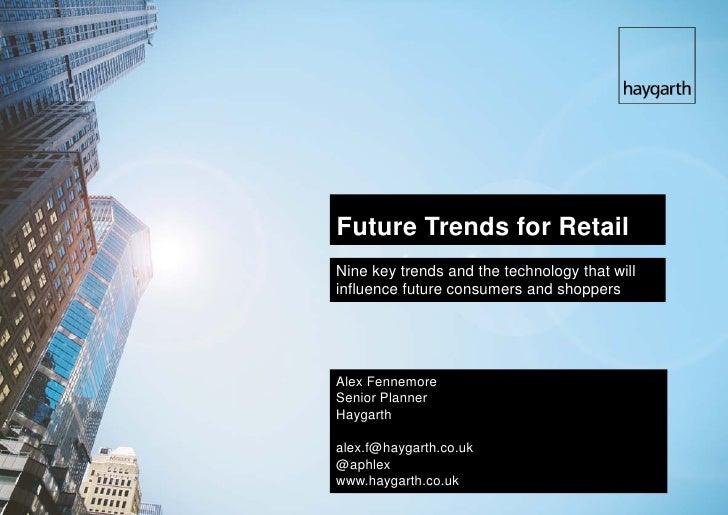 Future Trends for Retail Nine key trends and the technology that will influence future consumers and shoppers     Alex Fen...
