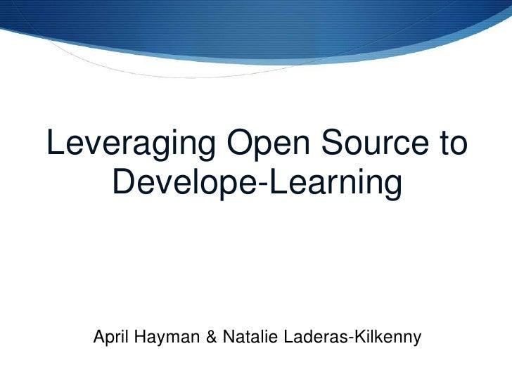 Leveraging Open Source to Develope-Learning<br />April Hayman&Natalie Laderas-Kilkenny<br />