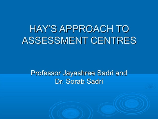 HAY'S APPROACH TOHAY'S APPROACH TOASSESSMENT CENTRESASSESSMENT CENTRESProfessor Jayashree Sadri andProfessor Jayashree Sad...