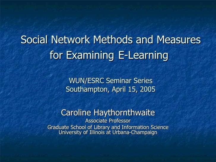 Social Network Methods and Measures for Examining   E-Learning  WUN/ESRC Seminar Series Southampton, April 15, 2005 Caroli...