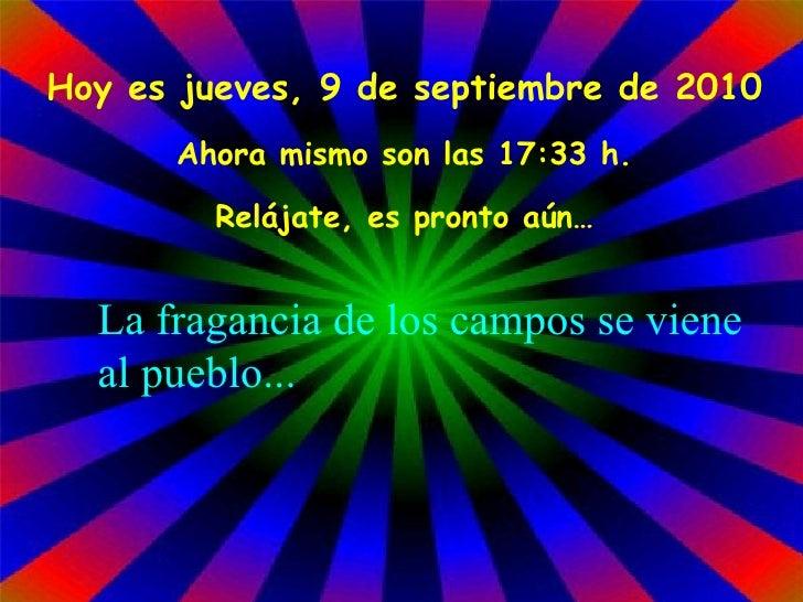 Hoy es  jueves, 9 de septiembre de 2010 Ahora mismo son las  17:33  h. Relájate, es pronto aún… La fragancia de los campos...