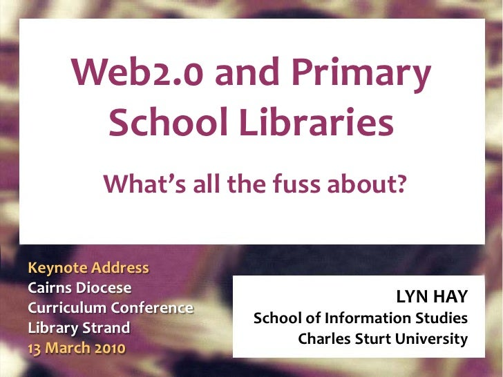 Web2.0 and Primary School Libraries What's all the fuss about? LYN HAY School of Information Studies Charles Sturt Univers...