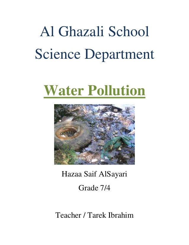 Al Ghazali SchoolScience Department Water Pollution    Hazaa Saif AlSayari         Grade 7/4   Teacher / Tarek Ibrahim