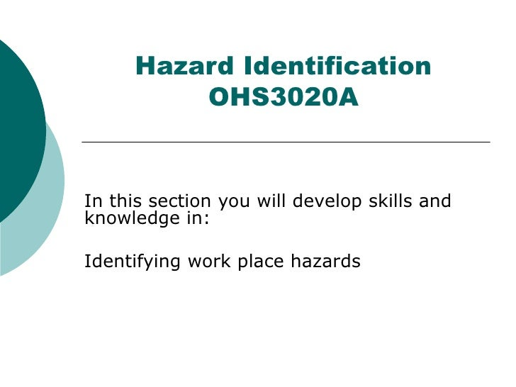 Hazard Identification OHS3020A In this section you will develop skills and knowledge in: Identifying work place hazards