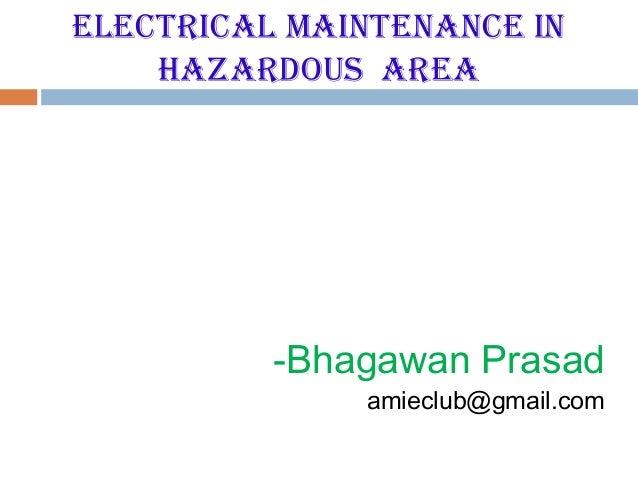 ElEctrical MaintEnancE in    Hazardous arEa          -Bhagawan Prasad              amieclub@gmail.com